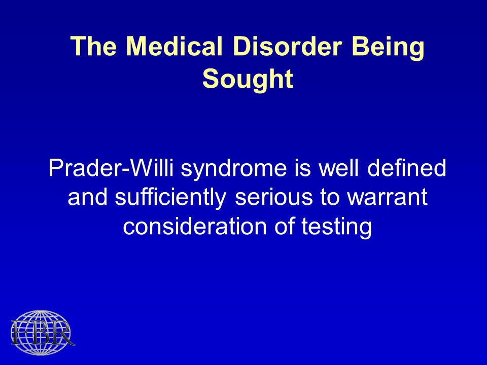 The Medical Disorder Being Sought Prader-Willi syndrome is well defined and sufficiently serious to warrant consideration of testing