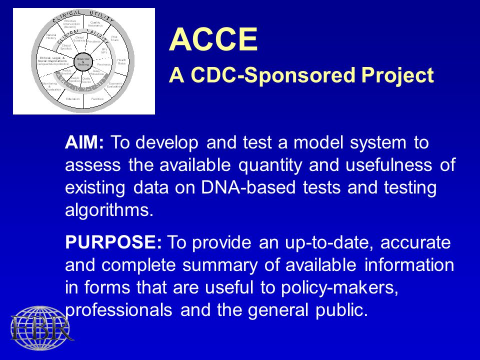ACCE A CDC-Sponsored Project AIM: To develop and test a model system to assess the available quantity and usefulness of existing data on DNA-based tests and testing algorithms.