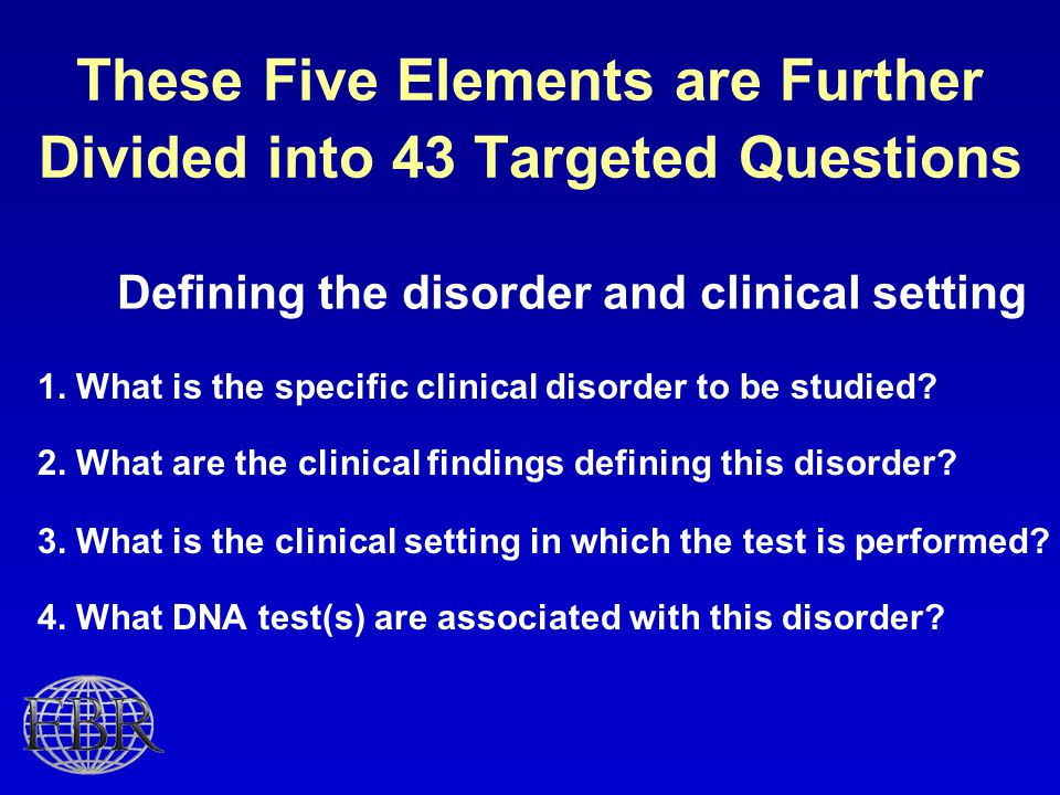 These Five Elements are Further Divided into 43 Targeted Questions Defining the disorder and clinical setting 1.