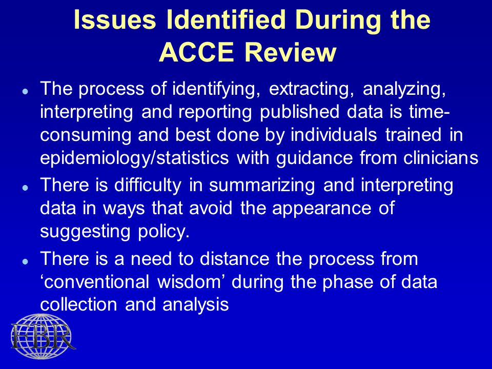 Issues Identified During the ACCE Review The process of identifying, extracting, analyzing, interpreting and reporting published data is time- consuming and best done by individuals trained in epidemiology/statistics with guidance from clinicians There is difficulty in summarizing and interpreting data in ways that avoid the appearance of suggesting policy.