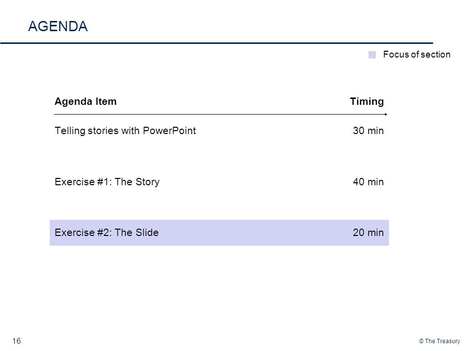 © The Treasury AGENDA 16 Telling stories with PowerPoint Exercise #1: The Story Exercise #2: The Slide 30 min 40 min 20 min Agenda ItemTiming Focus of section