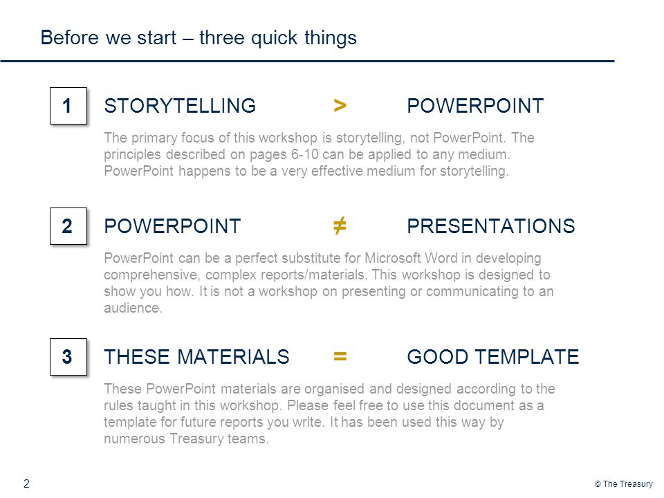 © The Treasury Before we start – three quick things 2 STORYTELLING1POWERPOINT > The primary focus of this workshop is storytelling, not PowerPoint.