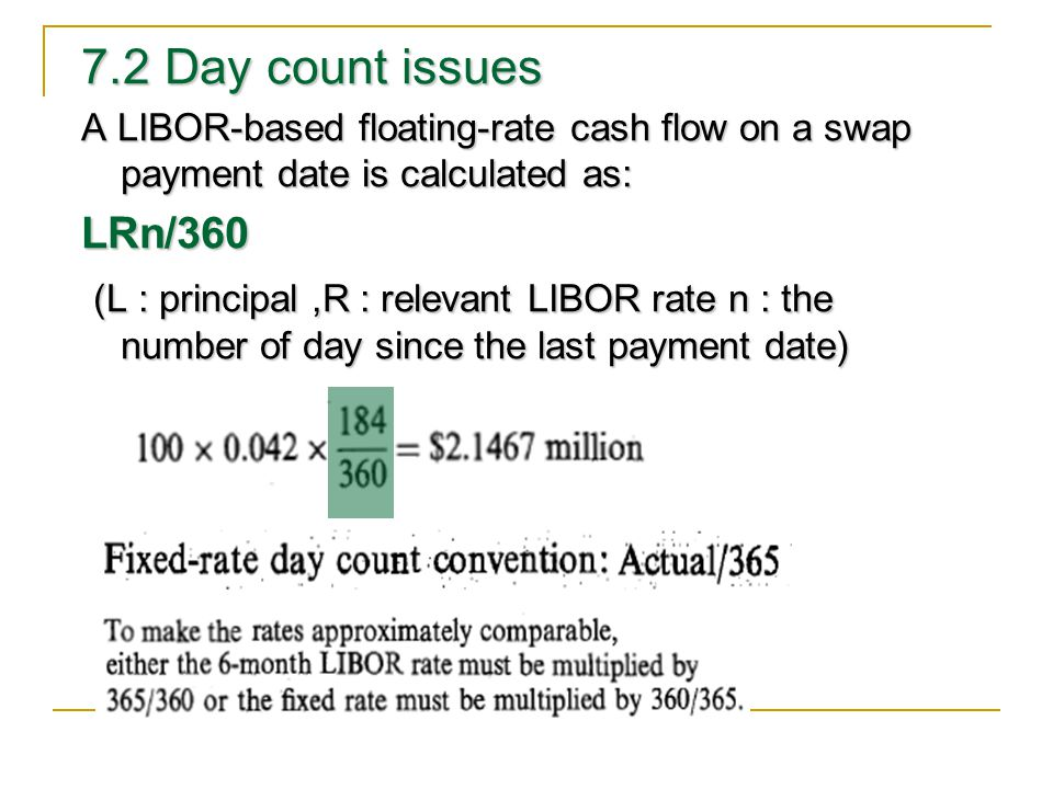 7.2 Day count issues A LIBOR-based floating-rate cash flow on a swap payment date is calculated as: LRn/360 (L : principal,R : relevant LIBOR rate n : the number of day since the last payment date) (L : principal,R : relevant LIBOR rate n : the number of day since the last payment date)
