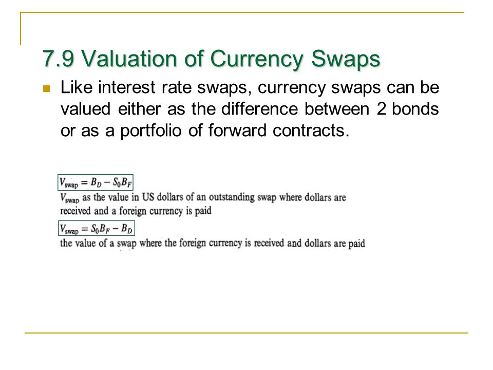 7.9 Valuation of Currency Swaps Like interest rate swaps, currency swaps can be valued either as the difference between 2 bonds or as a portfolio of forward contracts.