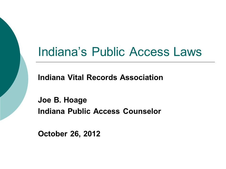 Indiana's Public Access Laws Indiana Vital Records Association Joe B. Hoage Indiana Public Access Counselor October 26, 2012