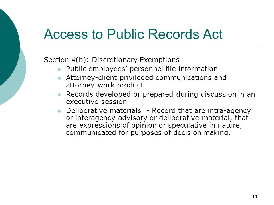 11 Access to Public Records Act Section 4(b): Discretionary Exemptions Public employees' personnel file information Attorney-client privileged communications and attorney-work product Records developed or prepared during discussion in an executive session Deliberative materials - Record that are intra-agency or interagency advisory or deliberative material, that are expressions of opinion or speculative in nature, communicated for purposes of decision making.