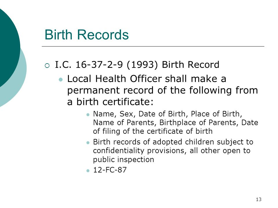 Birth Records  I.C. 16-37-2-9 (1993) Birth Record Local Health Officer shall make a permanent record of the following from a birth certificate: Name,
