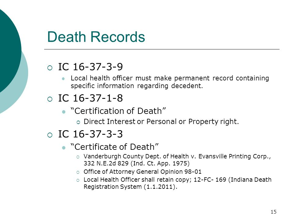 """Death Records  IC 16-37-3-9 Local health officer must make permanent record containing specific information regarding decedent.  IC 16-37-1-8 """"Certi"""