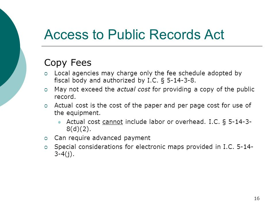 16 Access to Public Records Act Copy Fees  Local agencies may charge only the fee schedule adopted by fiscal body and authorized by I.C. § 5-14-3-8.