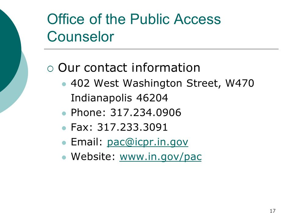 17 Office of the Public Access Counselor  Our contact information 402 West Washington Street, W470 Indianapolis 46204 Phone: 317.234.0906 Fax: 317.23