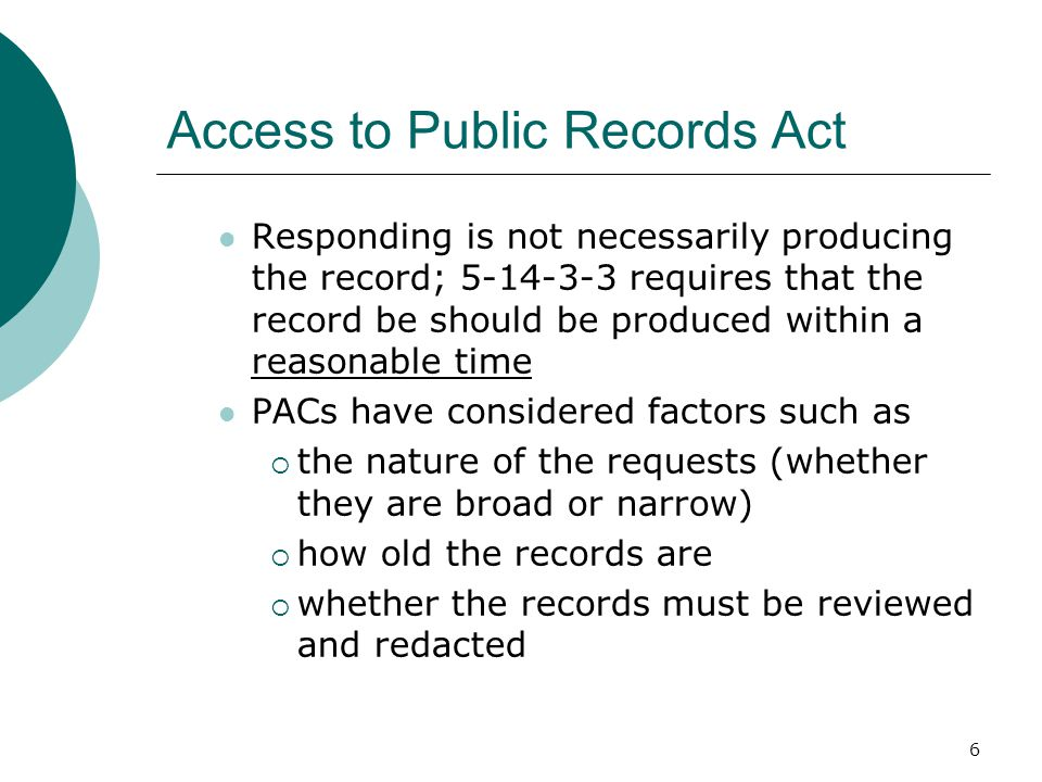 6 Access to Public Records Act Responding is not necessarily producing the record; 5-14-3-3 requires that the record be should be produced within a reasonable time PACs have considered factors such as  the nature of the requests (whether they are broad or narrow)  how old the records are  whether the records must be reviewed and redacted