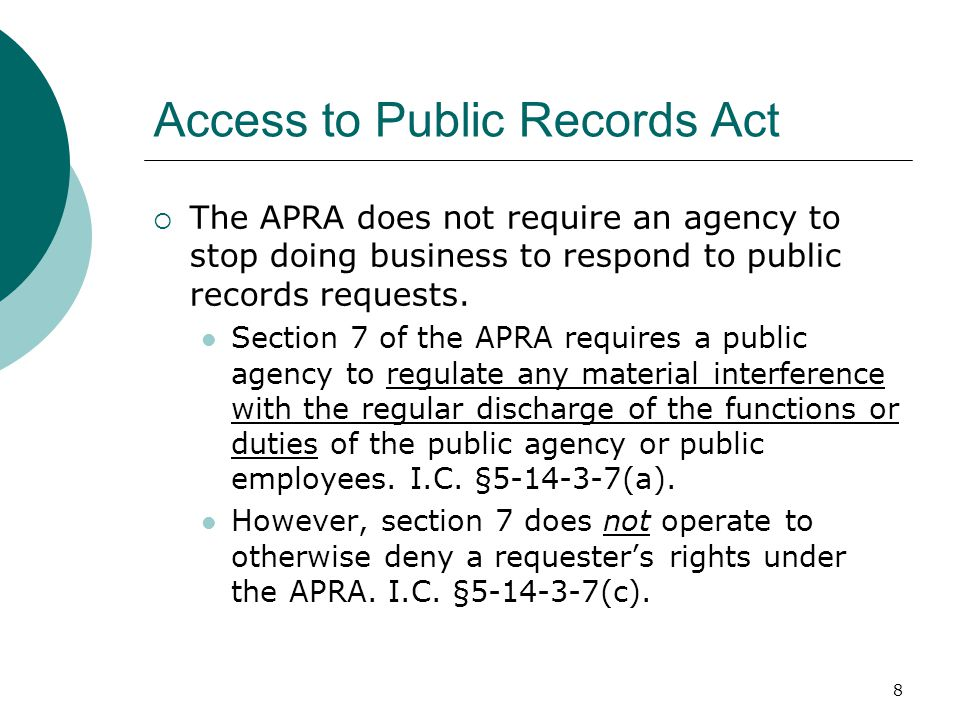 8 Access to Public Records Act  The APRA does not require an agency to stop doing business to respond to public records requests. Section 7 of the AP