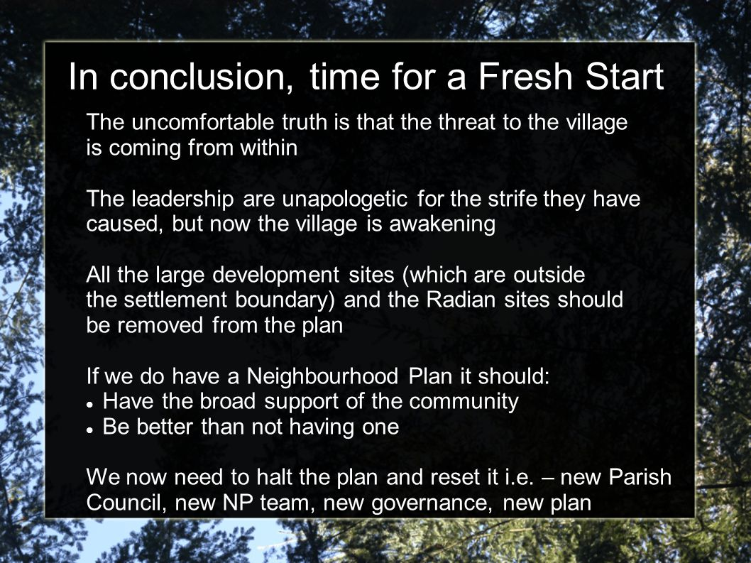 In conclusion, time for a Fresh Start The uncomfortable truth is that the threat to the village is coming from within The leadership are unapologetic for the strife they have caused, but now the village is awakening All the large development sites (which are outside the settlement boundary) and the Radian sites should be removed from the plan If we do have a Neighbourhood Plan it should: Have the broad support of the community Be better than not having one We now need to halt the plan and reset it i.e.