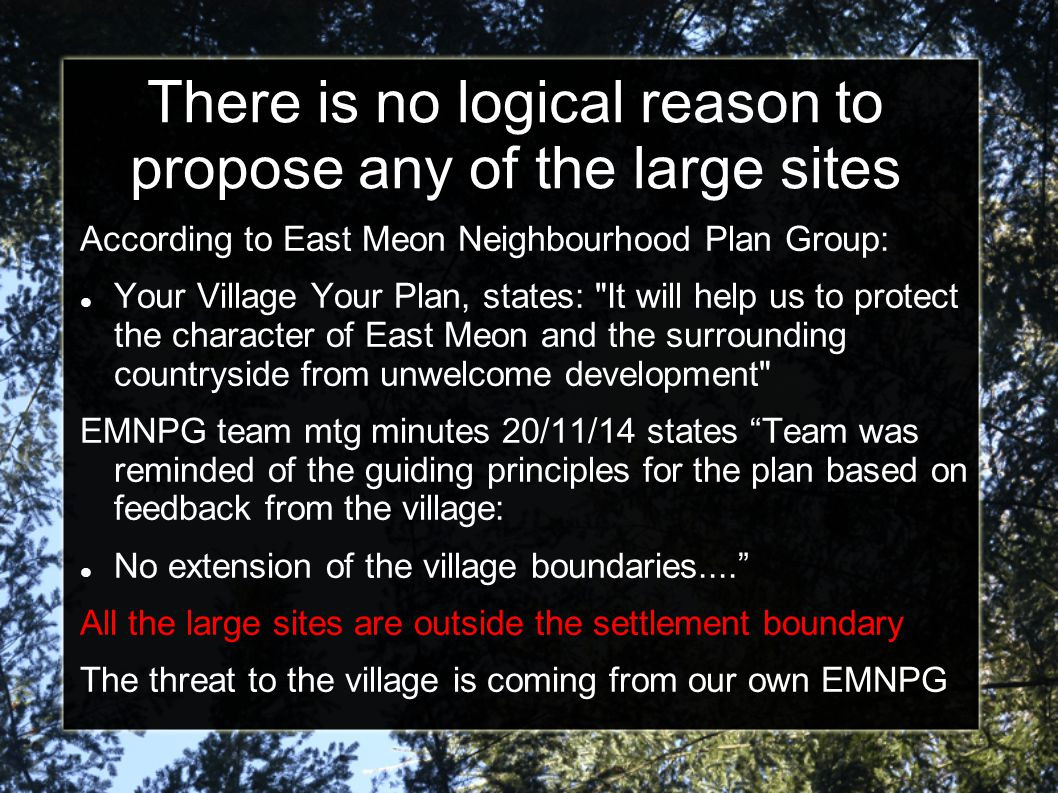 There is no logical reason to propose any of the large sites According to East Meon Neighbourhood Plan Group: Your Village Your Plan, states: It will help us to protect the character of East Meon and the surrounding countryside from unwelcome development EMNPG team mtg minutes 20/11/14 states Team was reminded of the guiding principles for the plan based on feedback from the village: No extension of the village boundaries.... All the large sites are outside the settlement boundary The threat to the village is coming from our own EMNPG