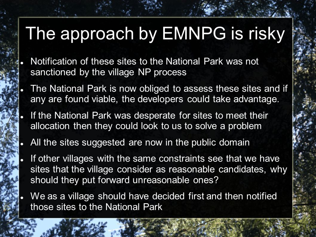 The approach by EMNPG is risky Notification of these sites to the National Park was not sanctioned by the village NP process The National Park is now obliged to assess these sites and if any are found viable, the developers could take advantage.