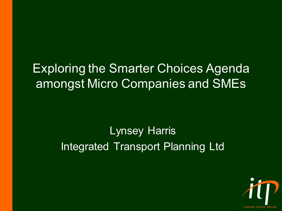 Exploring the Smarter Choices Agenda amongst Micro Companies and SMEs Lynsey Harris Integrated Transport Planning Ltd