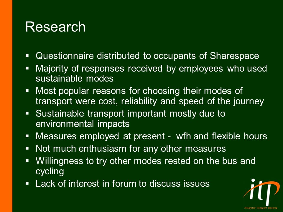 Research  Questionnaire distributed to occupants of Sharespace  Majority of responses received by employees who used sustainable modes  Most popular reasons for choosing their modes of transport were cost, reliability and speed of the journey  Sustainable transport important mostly due to environmental impacts  Measures employed at present - wfh and flexible hours  Not much enthusiasm for any other measures  Willingness to try other modes rested on the bus and cycling  Lack of interest in forum to discuss issues