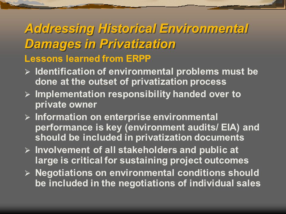 Addressing Historical Environmental Damages in Privatization Lessons learned from ERPP  Identification of environmental problems must be done at the outset of privatization process  Implementation responsibility handed over to private owner  Information on enterprise environmental performance is key (environment audits/ EIA) and should be included in privatization documents  Involvement of all stakeholders and public at large is critical for sustaining project outcomes  Negotiations on environmental conditions should be included in the negotiations of individual sales