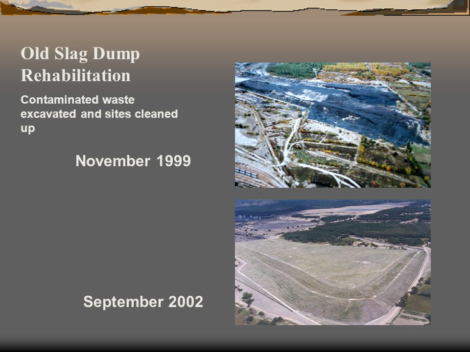 Old Slag Dump Rehabilitation Contaminated waste excavated and sites cleaned up November 1999 September 2002