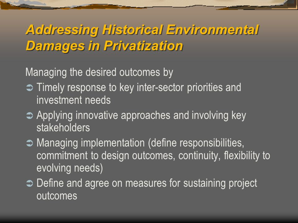 Addressing Historical Environmental Damages in Privatization Managing the desired outcomes by  Timely response to key inter-sector priorities and investment needs  Applying innovative approaches and involving key stakeholders  Managing implementation (define responsibilities, commitment to design outcomes, continuity, flexibility to evolving needs)  Define and agree on measures for sustaining project outcomes