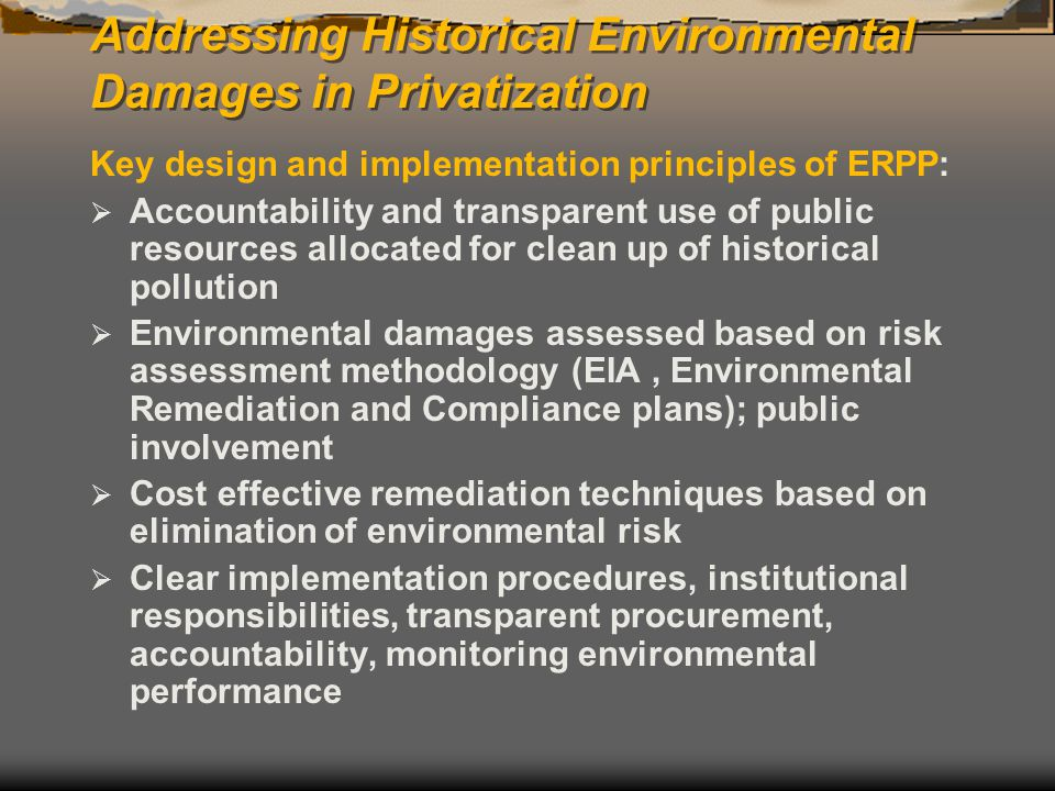 Addressing Historical Environmental Damages in Privatization Key design and implementation principles of ERPP:  Accountability and transparent use of public resources allocated for clean up of historical pollution  Environmental damages assessed based on risk assessment methodology (EIA, Environmental Remediation and Compliance plans); public involvement  Cost effective remediation techniques based on elimination of environmental risk  Clear implementation procedures, institutional responsibilities, transparent procurement, accountability, monitoring environmental performance