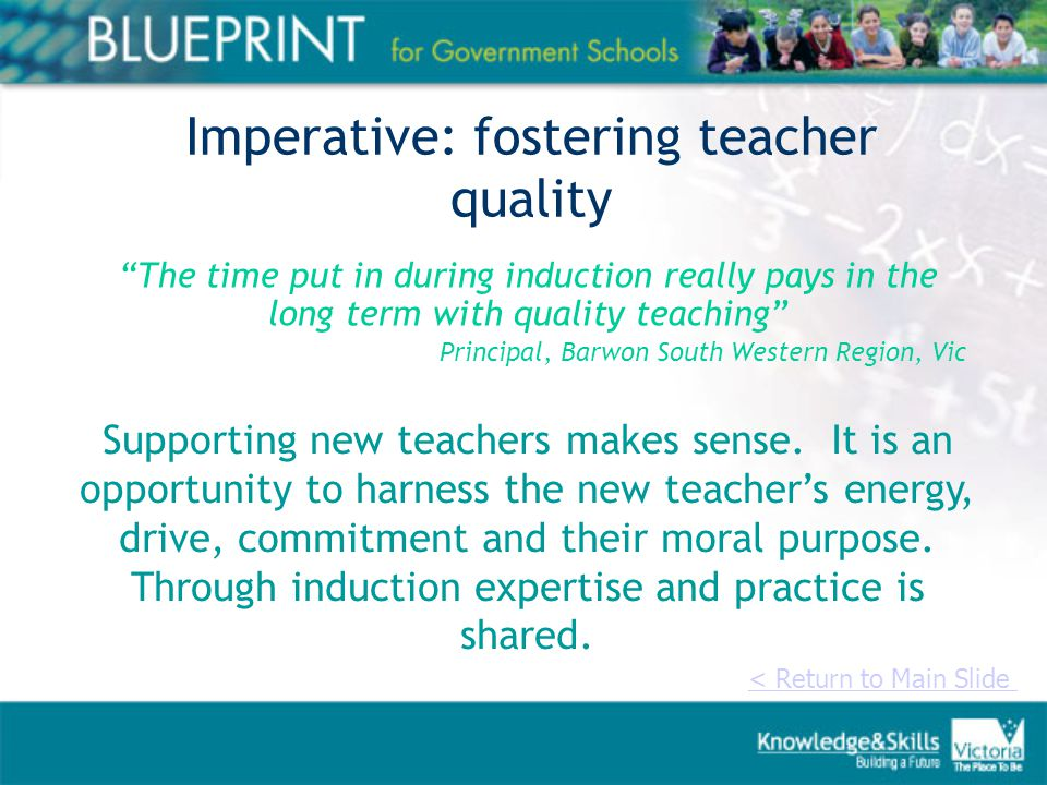 Imperative: fostering teacher quality The time put in during induction really pays in the long term with quality teaching Principal, Barwon South Western Region, Vic < Return to Main Slide Supporting new teachers makes sense.