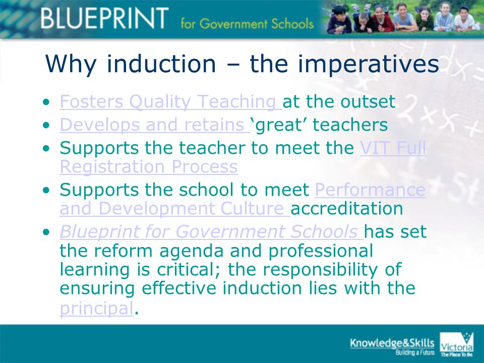 Why induction – the imperatives Fosters Quality Teaching at the outsetFosters Quality Teaching Develops and retains 'great' teachersDevelops and retains Supports the teacher to meet the VIT Full Registration ProcessVIT Full Registration Process Supports the school to meet Performance and Development Culture accreditationPerformance and Development Culture Blueprint for Government Schools has set the reform agenda and professional learning is critical; the responsibility of ensuring effective induction lies with the principal.Blueprint for Government Schools principal