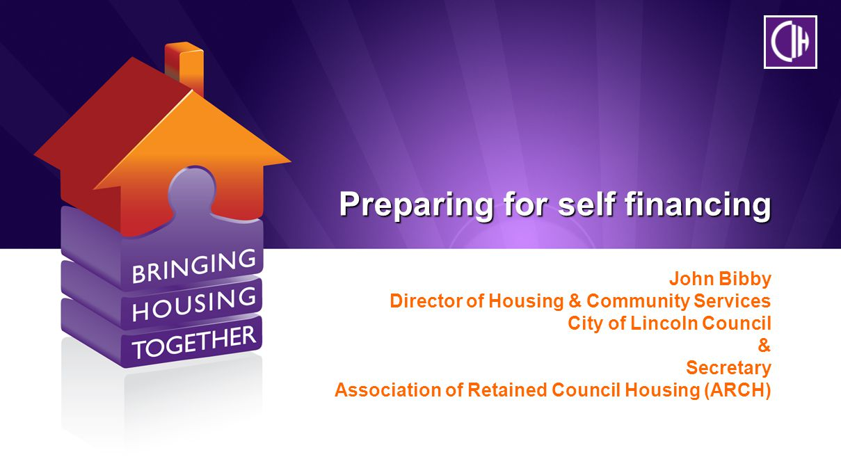 Preparing for self financing John Bibby Director of Housing & Community Services City of Lincoln Council & Secretary Association of Retained Council Housing (ARCH)