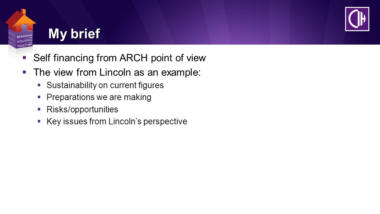 My brief  Self financing from ARCH point of view  The view from Lincoln as an example:  Sustainability on current figures  Preparations we are making  Risks/opportunities  Key issues from Lincoln's perspective