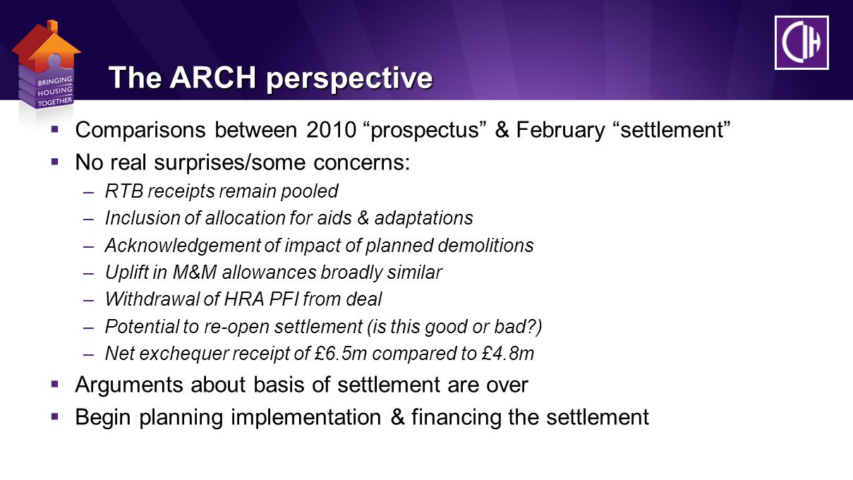 The ARCH perspective  Comparisons between 2010 prospectus & February settlement  No real surprises/some concerns: –RTB receipts remain pooled –Inclusion of allocation for aids & adaptations –Acknowledgement of impact of planned demolitions –Uplift in M&M allowances broadly similar –Withdrawal of HRA PFI from deal –Potential to re-open settlement (is this good or bad ) –Net exchequer receipt of £6.5m compared to £4.8m  Arguments about basis of settlement are over  Begin planning implementation & financing the settlement