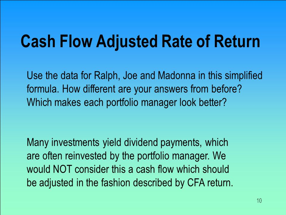 10 Cash Flow Adjusted Rate of Return Many investments yield dividend payments, which are often reinvested by the portfolio manager.