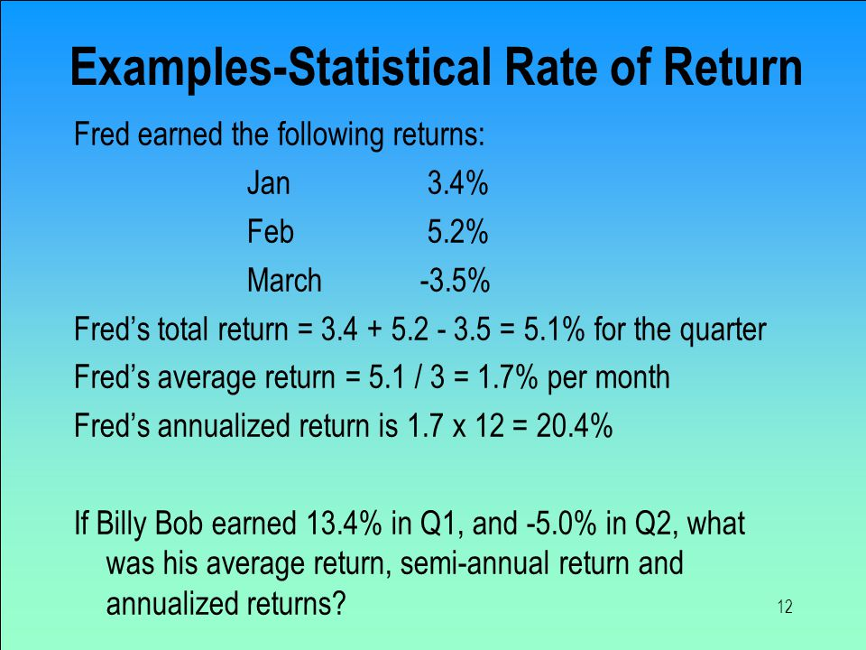 12 Examples-Statistical Rate of Return Fred earned the following returns: Jan 3.4% Feb 5.2% March-3.5% Fred's total return = 3.4 + 5.2 - 3.5 = 5.1% for the quarter Fred's average return = 5.1 / 3 = 1.7% per month Fred's annualized return is 1.7 x 12 = 20.4% If Billy Bob earned 13.4% in Q1, and -5.0% in Q2, what was his average return, semi-annual return and annualized returns?