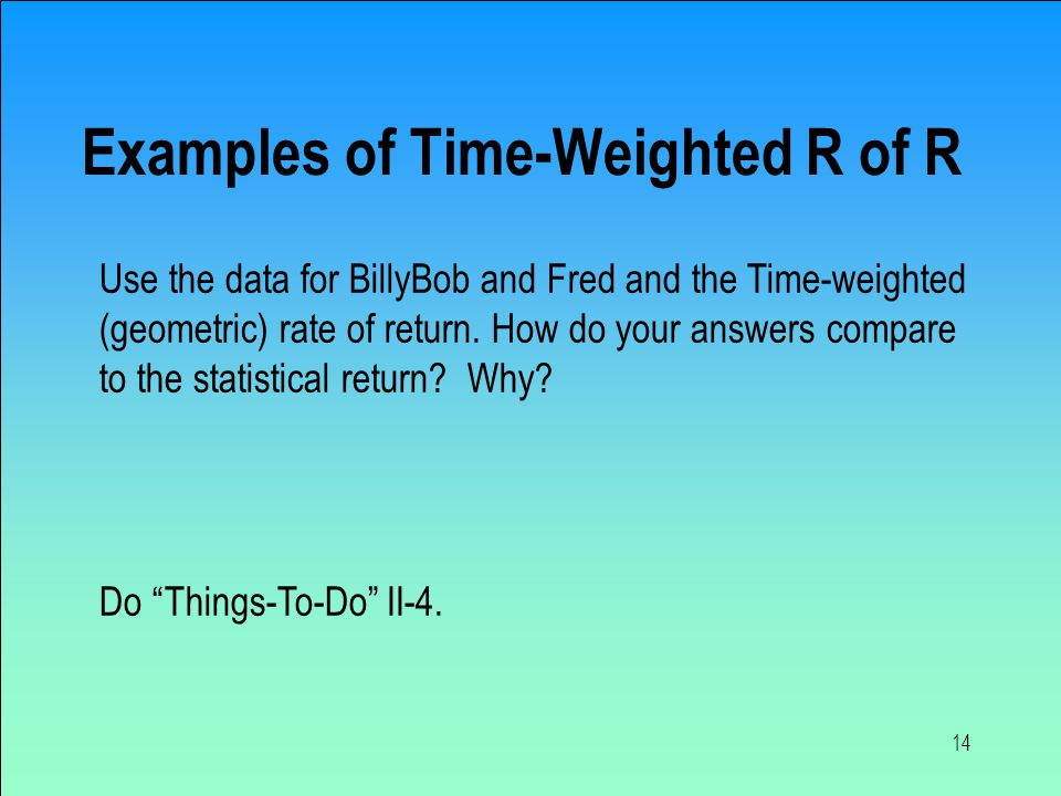 14 Examples of Time-Weighted R of R Use the data for BillyBob and Fred and the Time-weighted (geometric) rate of return.