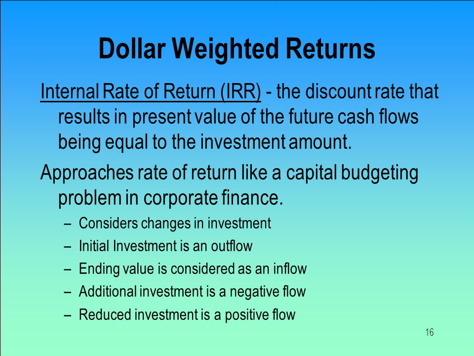 16 Dollar Weighted Returns Internal Rate of Return (IRR) - the discount rate that results in present value of the future cash flows being equal to the investment amount.