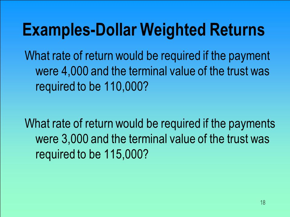 18 Examples-Dollar Weighted Returns What rate of return would be required if the payment were 4,000 and the terminal value of the trust was required to be 110,000.