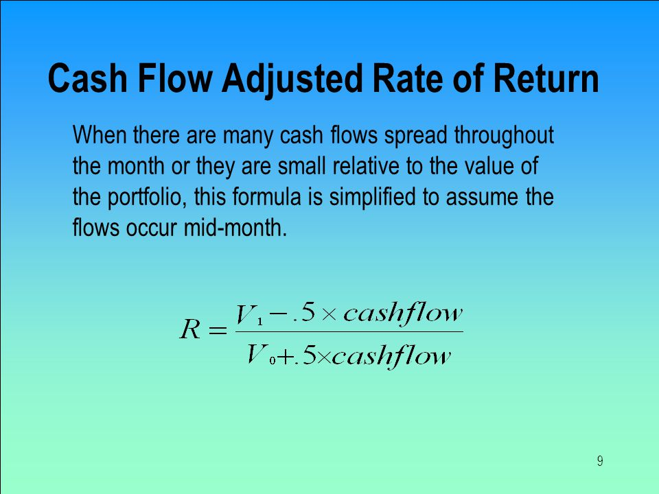 9 Cash Flow Adjusted Rate of Return When there are many cash flows spread throughout the month or they are small relative to the value of the portfolio, this formula is simplified to assume the flows occur mid-month.