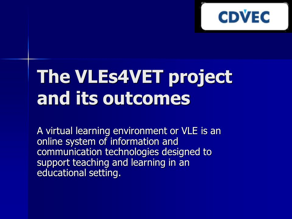 The VLEs4VET project and its outcomes A virtual learning environment or VLE is an online system of information and communication technologies designed