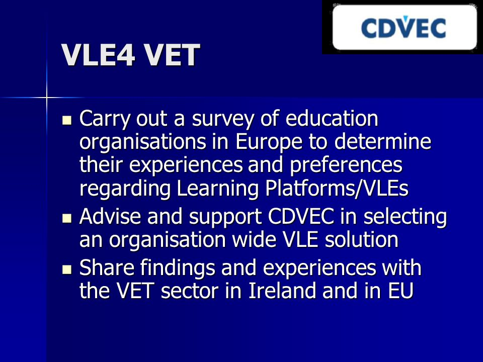 VLE4 VET Carry out a survey of education organisations in Europe to determine their experiences and preferences regarding Learning Platforms/VLEs Carry out a survey of education organisations in Europe to determine their experiences and preferences regarding Learning Platforms/VLEs Advise and support CDVEC in selecting an organisation wide VLE solution Advise and support CDVEC in selecting an organisation wide VLE solution Share findings and experiences with the VET sector in Ireland and in EU Share findings and experiences with the VET sector in Ireland and in EU