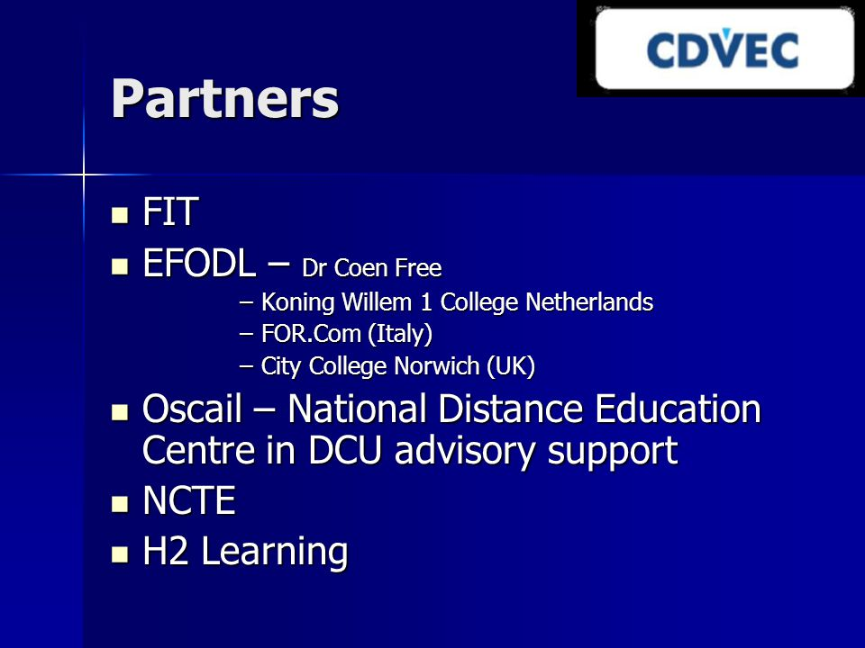Partners FIT FIT EFODL – Dr Coen Free EFODL – Dr Coen Free –Koning Willem 1 College Netherlands –FOR.Com (Italy) –City College Norwich (UK) Oscail – National Distance Education Centre in DCU advisory support Oscail – National Distance Education Centre in DCU advisory support NCTE NCTE H2 Learning H2 Learning