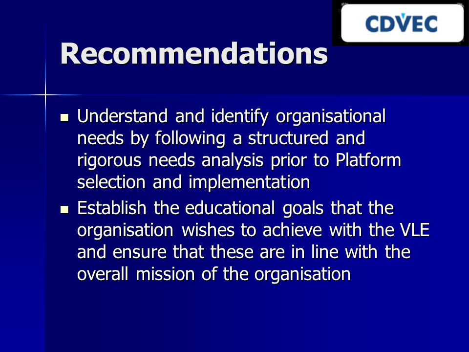 Recommendations Understand and identify organisational needs by following a structured and rigorous needs analysis prior to Platform selection and imp