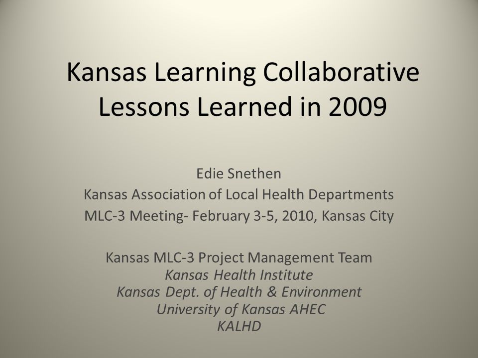 Kansas Learning Collaborative Lessons Learned in 2009 Edie Snethen Kansas Association of Local Health Departments MLC-3 Meeting- February 3-5, 2010, K