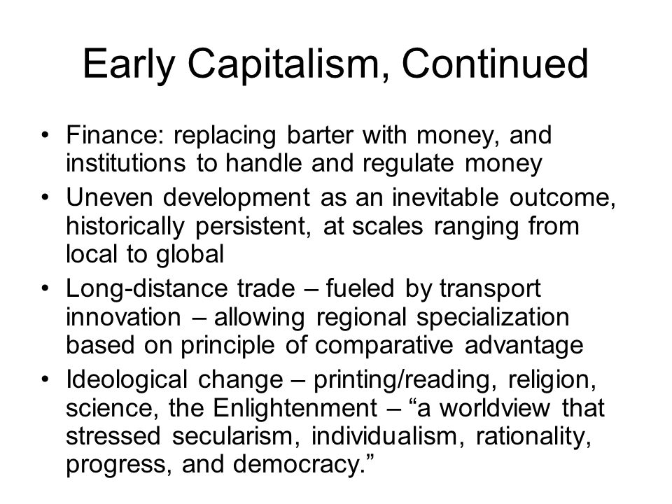 Early Capitalism, Continued Finance: replacing barter with money, and institutions to handle and regulate money Uneven development as an inevitable ou