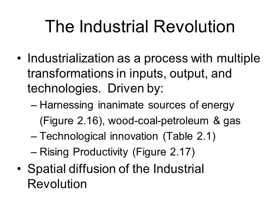 The Industrial Revolution Industrialization as a process with multiple transformations in inputs, output, and technologies. Driven by: –Harnessing ina