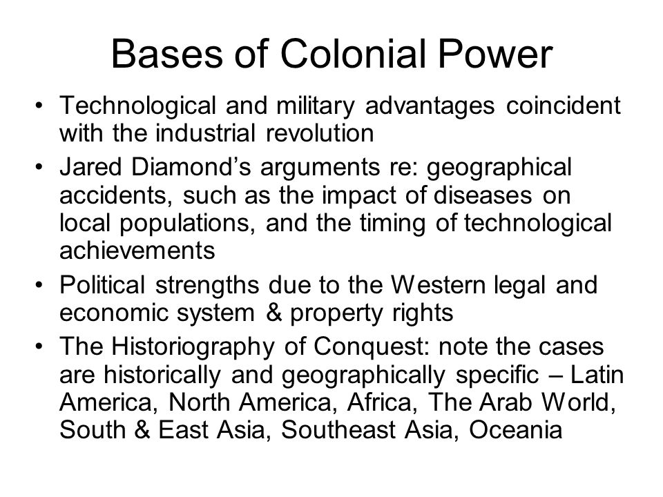 Bases of Colonial Power Technological and military advantages coincident with the industrial revolution Jared Diamond's arguments re: geographical acc