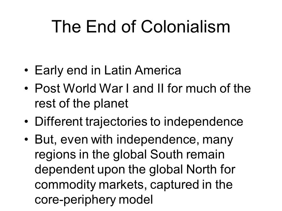 The End of Colonialism Early end in Latin America Post World War I and II for much of the rest of the planet Different trajectories to independence Bu