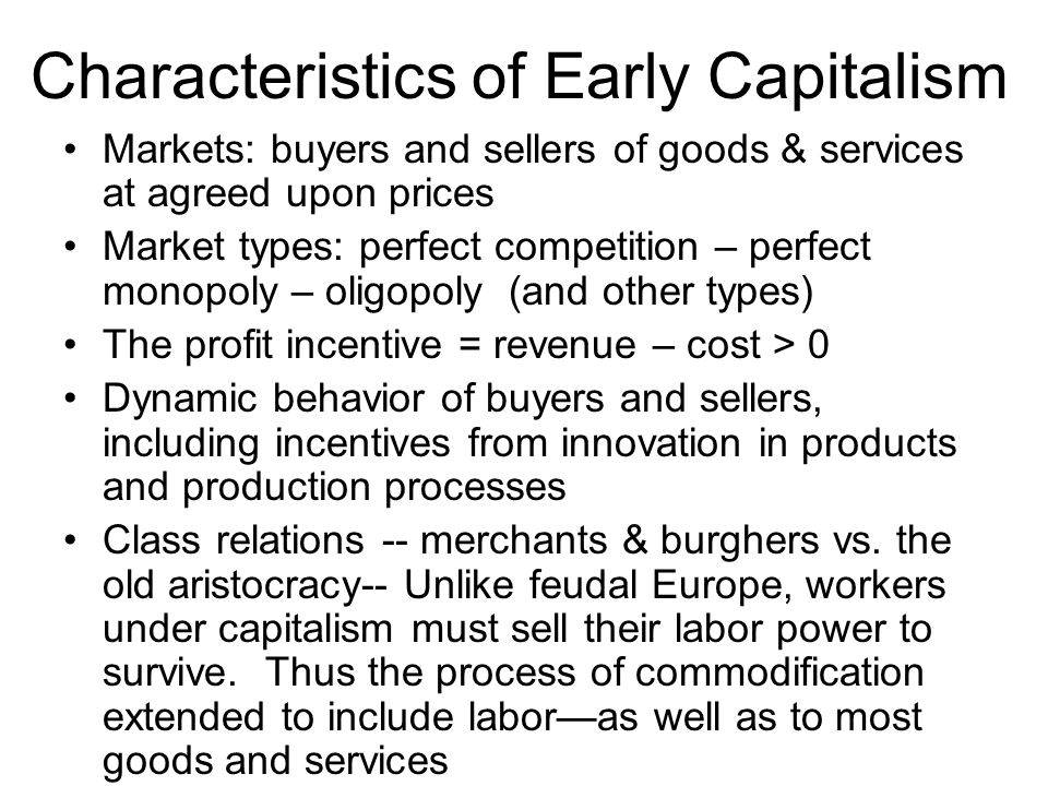 Characteristics of Early Capitalism Markets: buyers and sellers of goods & services at agreed upon prices Market types: perfect competition – perfect
