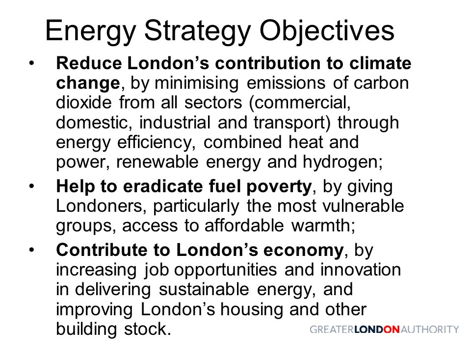 Energy Strategy Objectives Reduce London's contribution to climate change, by minimising emissions of carbon dioxide from all sectors (commercial, domestic, industrial and transport) through energy efficiency, combined heat and power, renewable energy and hydrogen; Help to eradicate fuel poverty, by giving Londoners, particularly the most vulnerable groups, access to affordable warmth; Contribute to London's economy, by increasing job opportunities and innovation in delivering sustainable energy, and improving London's housing and other building stock.