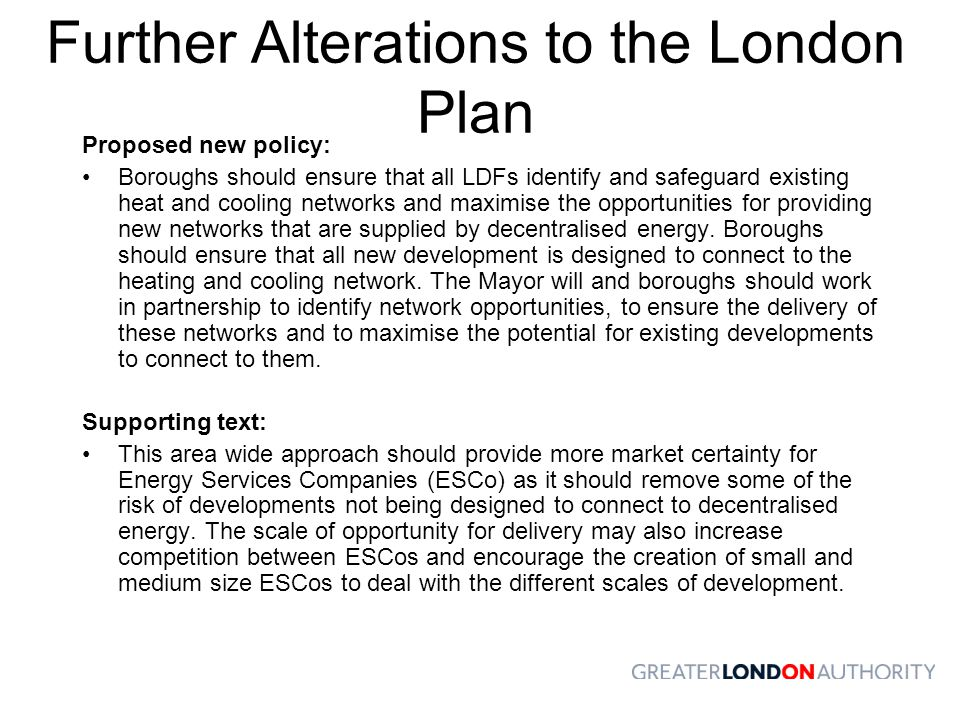 Further Alterations to the London Plan Proposed new policy: Boroughs should ensure that all LDFs identify and safeguard existing heat and cooling networks and maximise the opportunities for providing new networks that are supplied by decentralised energy.