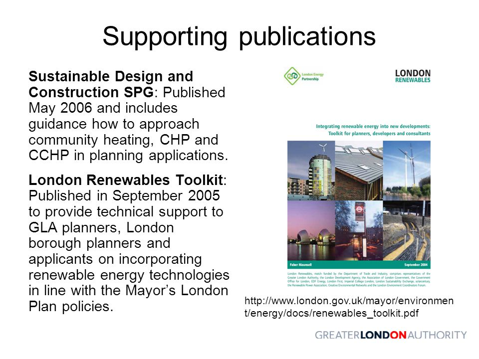 Supporting publications Sustainable Design and Construction SPG: Published May 2006 and includes guidance how to approach community heating, CHP and CCHP in planning applications.