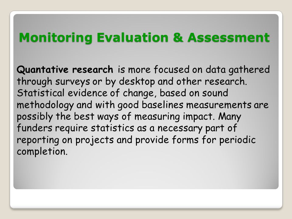 Monitoring Evaluation & Assessment Monitoring Evaluation & Assessment Quantative research is more focused on data gathered through surveys or by deskt